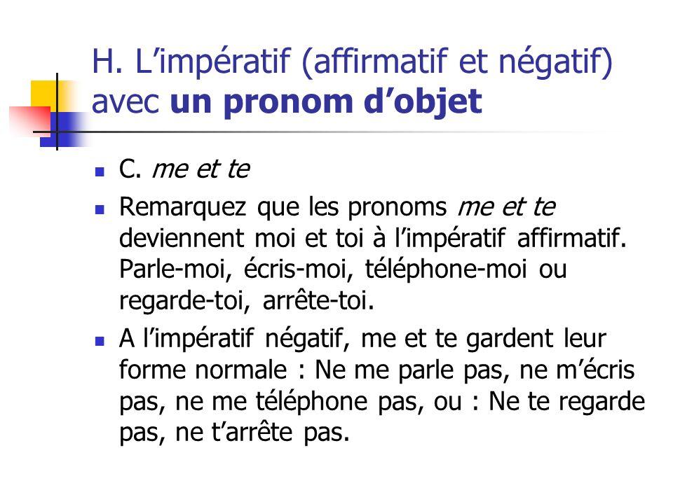 H. Limpératif (affirmatif et négatif) avec un pronom dobjet C. me et te Remarquez que les pronoms me et te deviennent moi et toi à limpératif affirmat