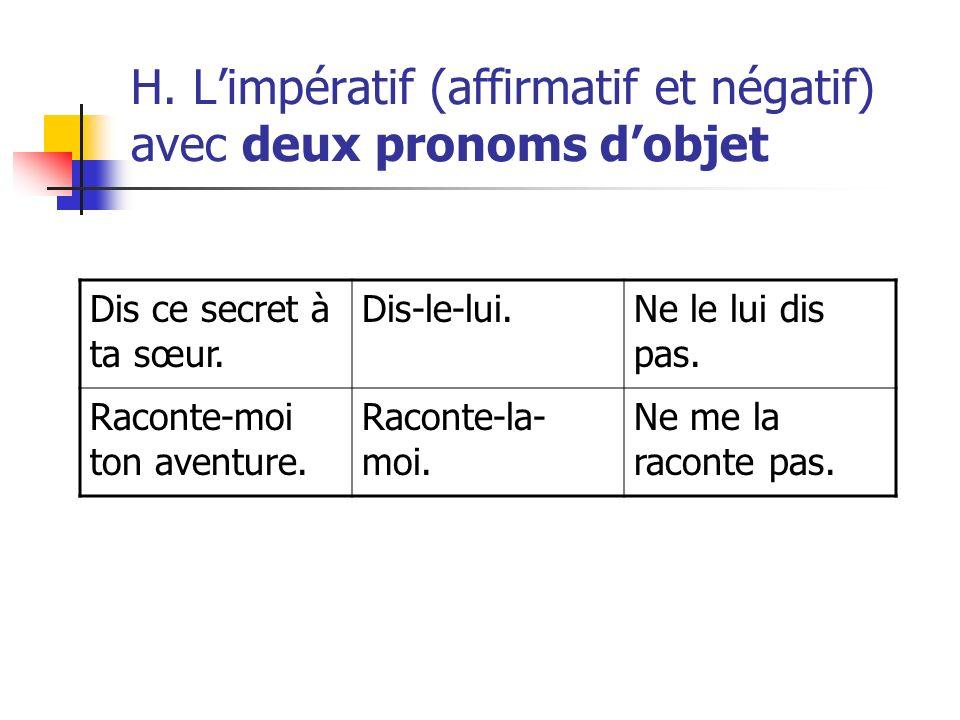 H. Limpératif (affirmatif et négatif) avec deux pronoms dobjet Dis ce secret à ta sœur. Dis-le-lui.Ne le lui dis pas. Raconte-moi ton aventure. Racont