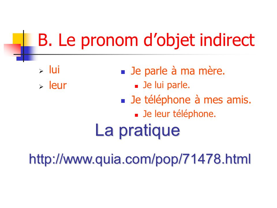 B. Le pronom dobjet indirect lui leur Je parle à ma mère. Je lui parle. Je téléphone à mes amis. Je leur téléphone. http://www.quia.com/pop/71478.html