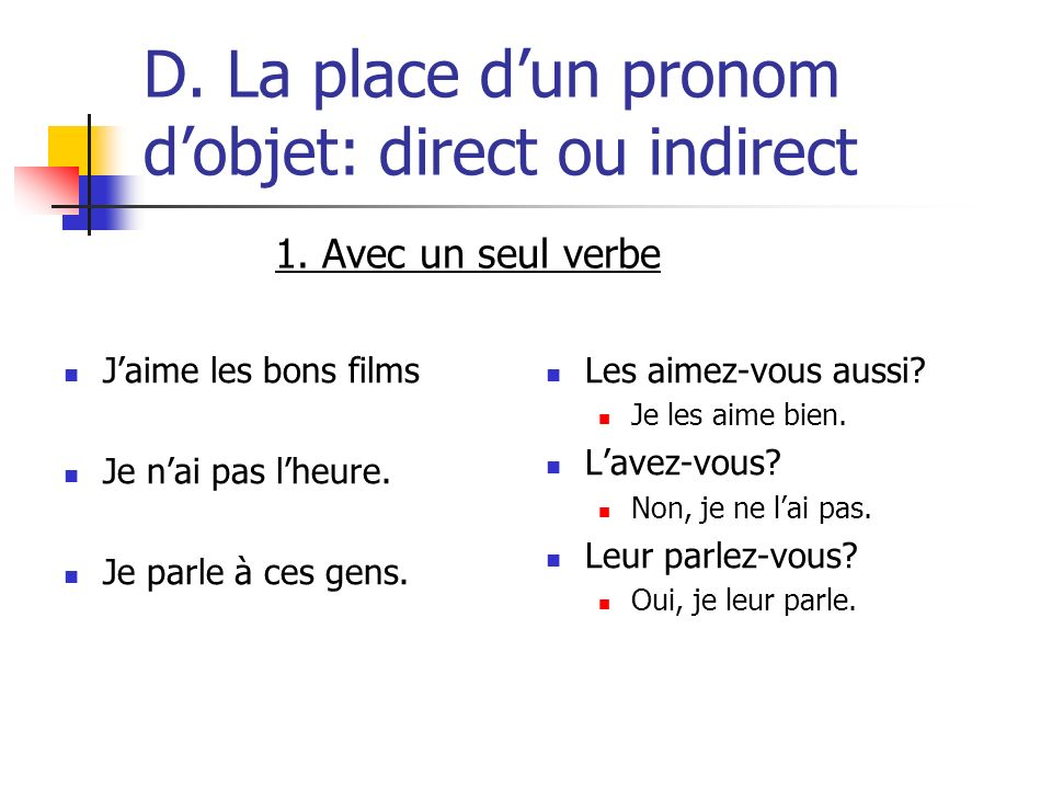 D. La place dun pronom dobjet: direct ou indirect Jaime les bons films Je nai pas lheure. Je parle à ces gens. Les aimez-vous aussi? Je les aime bien.