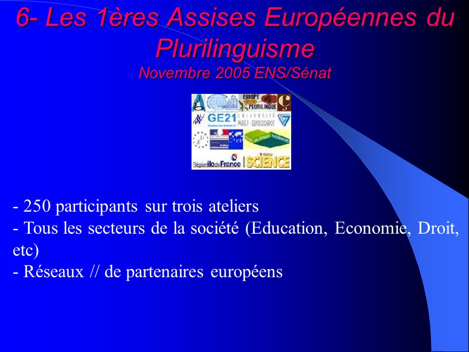 6- Les 1ères Assises Européennes du Plurilinguisme Novembre 2005 ENS/Sénat - 250 participants sur trois ateliers - Tous les secteurs de la société (Ed