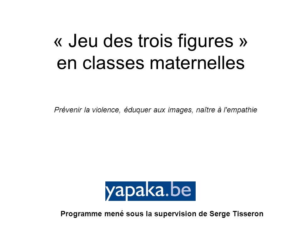 « Jeu des trois figures » en classes maternelles Programme mené sous la supervision de Serge Tisseron Prévenir la violence, éduquer aux images, naître