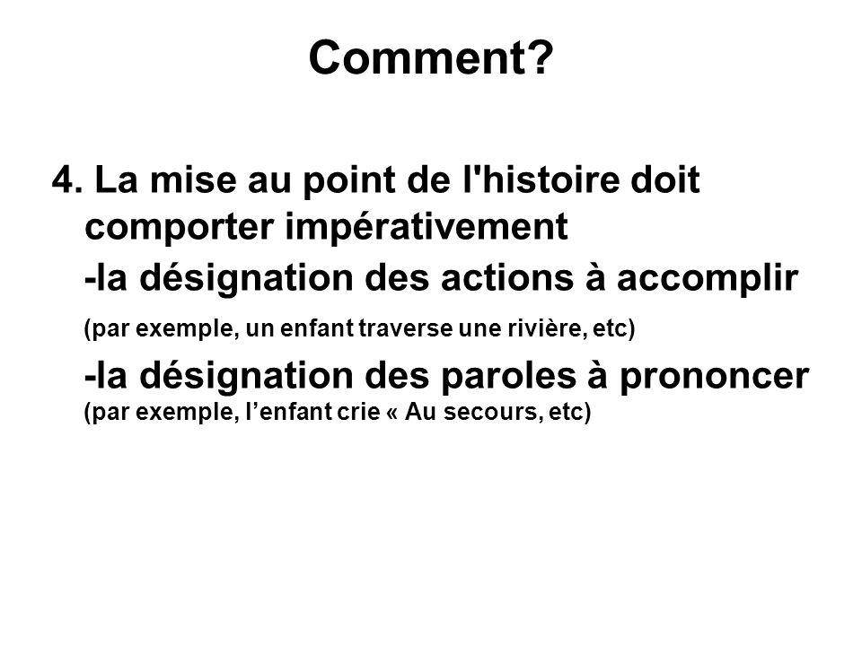 Comment? 4. La mise au point de l'histoire doit comporter impérativement -la désignation des actions à accomplir (par exemple, un enfant traverse une