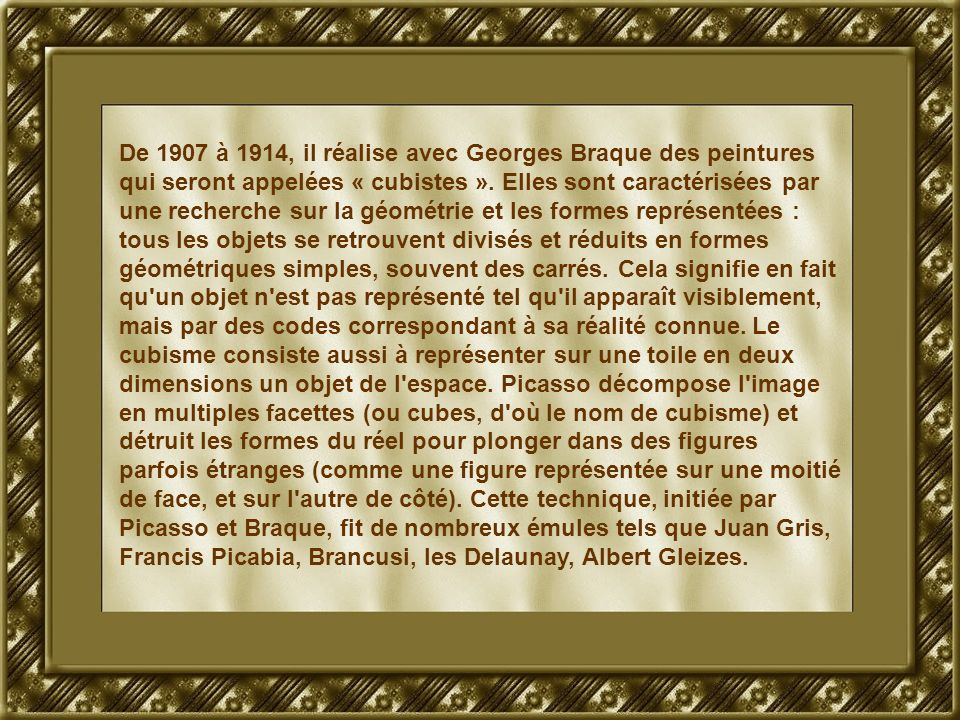 De 1907 à 1914, il réalise avec Georges Braque des peintures qui seront appelées « cubistes ». Elles sont caractérisées par une recherche sur la géomé
