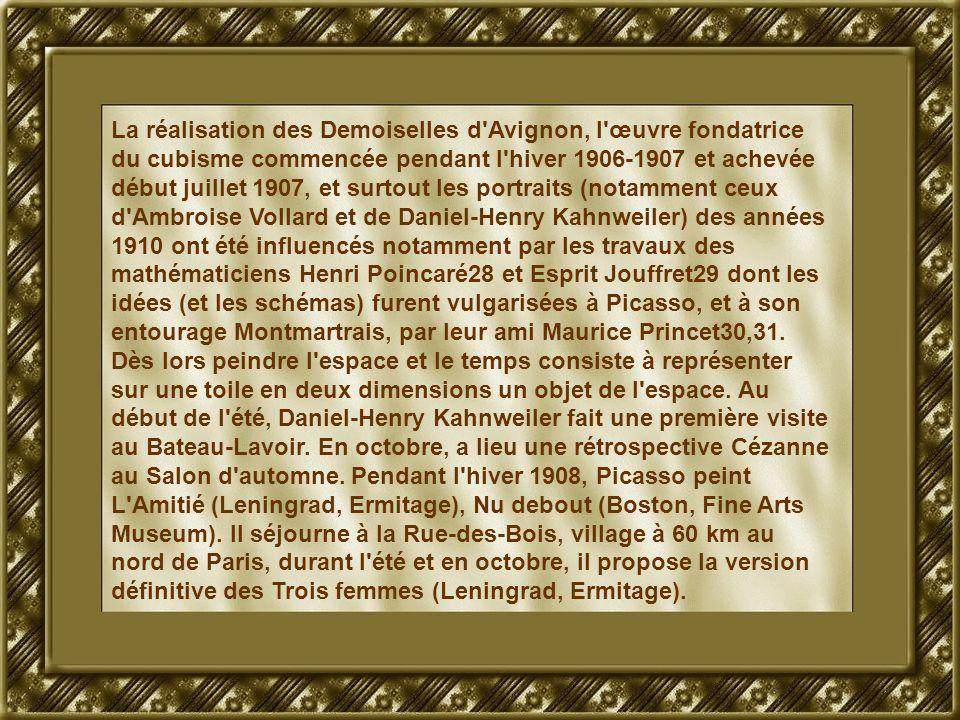 La réalisation des Demoiselles d Avignon, l œuvre fondatrice du cubisme commencée pendant l hiver 1906-1907 et achevée début juillet 1907, et surtout les portraits (notamment ceux d Ambroise Vollard et de Daniel-Henry Kahnweiler) des années 1910 ont été influencés notamment par les travaux des mathématiciens Henri Poincaré28 et Esprit Jouffret29 dont les idées (et les schémas) furent vulgarisées à Picasso, et à son entourage Montmartrais, par leur ami Maurice Princet30,31.