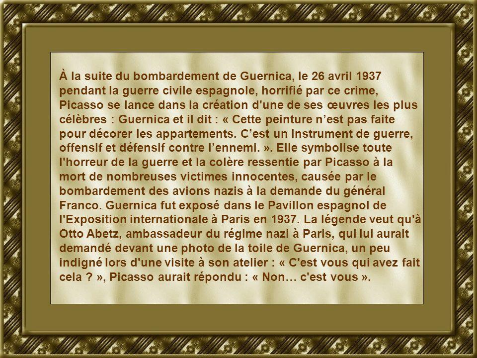 À la suite du bombardement de Guernica, le 26 avril 1937 pendant la guerre civile espagnole, horrifié par ce crime, Picasso se lance dans la création d une de ses œuvres les plus célèbres : Guernica et il dit : « Cette peinture nest pas faite pour décorer les appartements.