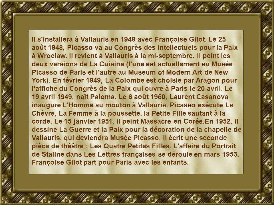 Il s'installera à Vallauris en 1948 avec Françoise Gilot. Le 25 août 1948, Picasso va au Congrès des Intellectuels pour la Paix à Wroclaw. Il revient
