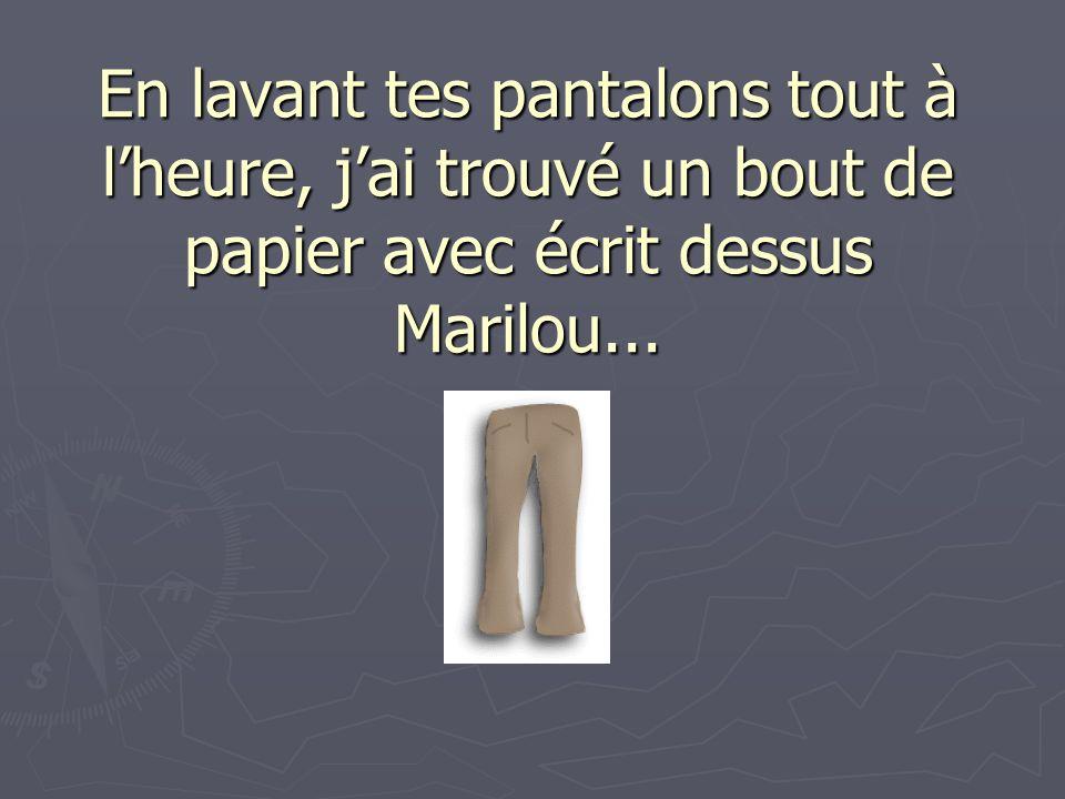 En lavant tes pantalons tout à lheure, jai trouvé un bout de papier avec écrit dessus Marilou...