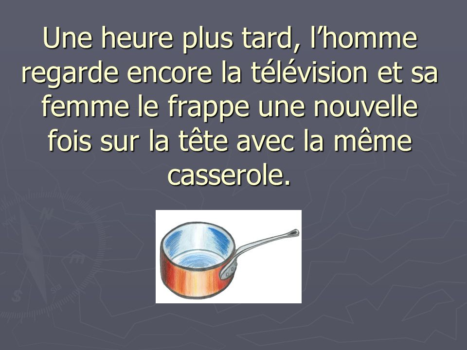 Une heure plus tard, lhomme regarde encore la télévision et sa femme le frappe une nouvelle fois sur la tête avec la même casserole.