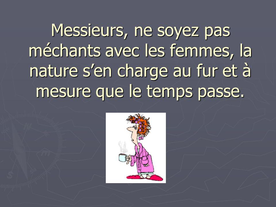 Messieurs, ne soyez pas méchants avec les femmes, la nature sen charge au fur et à mesure que le temps passe.