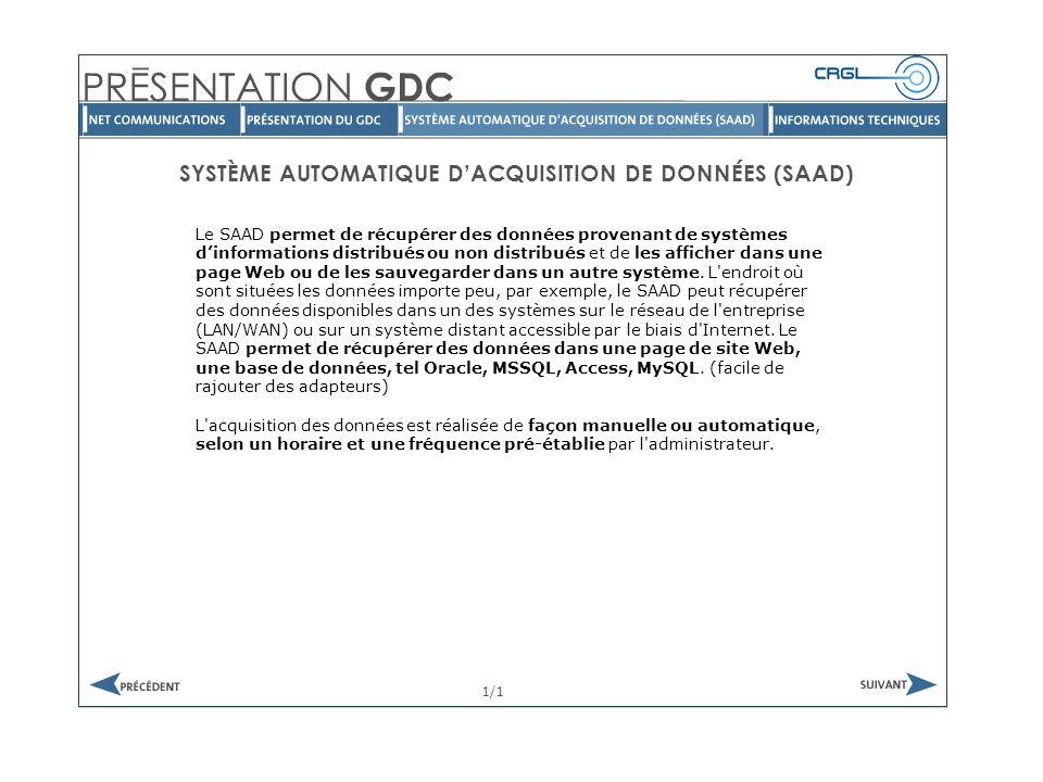 SYSTÈME AUTOMATIQUE DACQUISITION DE DONNÉES (SAAD) 1/1 Le SAAD permet de récupérer des données provenant de systèmes dinformations distribués ou non distribués et de les afficher dans une page Web ou de les sauvegarder dans un autre système.