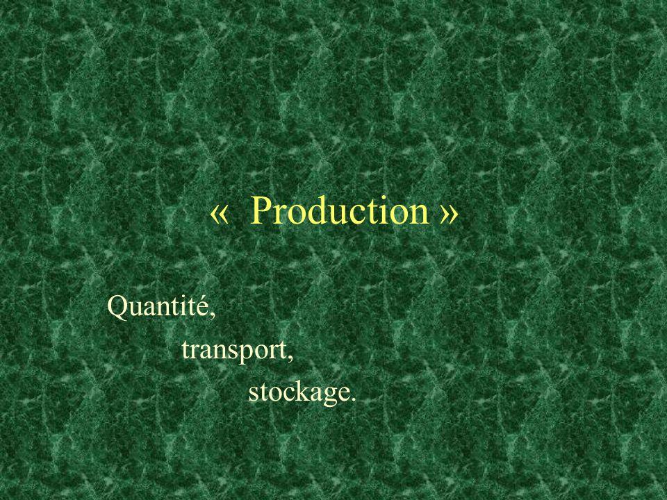 « Production » Quantité, transport, stockage.