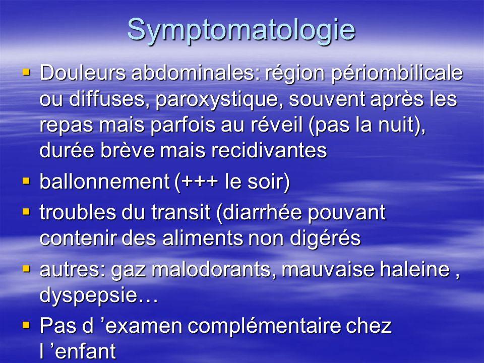 Symptomatologie Douleurs abdominales: région périombilicale ou diffuses, paroxystique, souvent après les repas mais parfois au réveil (pas la nuit), durée brève mais recidivantes Douleurs abdominales: région périombilicale ou diffuses, paroxystique, souvent après les repas mais parfois au réveil (pas la nuit), durée brève mais recidivantes ballonnement (+++ le soir) ballonnement (+++ le soir) troubles du transit (diarrhée pouvant contenir des aliments non digérés troubles du transit (diarrhée pouvant contenir des aliments non digérés autres: gaz malodorants, mauvaise haleine, dyspepsie… autres: gaz malodorants, mauvaise haleine, dyspepsie… Pas d examen complémentaire chez l enfant Pas d examen complémentaire chez l enfant