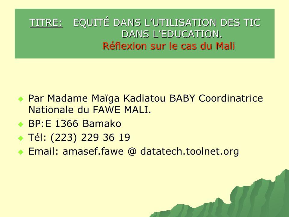 TITRE: EQUITÉ DANS LUTILISATION DES TIC DANS LEDUCATION. Réflexion sur le cas du Mali Par Madame Maïga Kadiatou BABY Coordinatrice Nationale du FAWE M