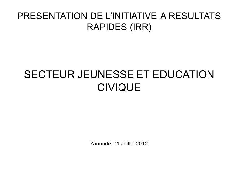 PRESENTATION DE LINITIATIVE A RESULTATS RAPIDES (IRR) SECTEUR JEUNESSE ET EDUCATION CIVIQUE Yaoundé, 11 Juillet 2012