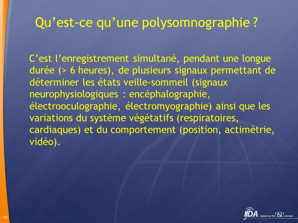 25 Quest-ce quune polysomnographie ? Cest lenregistrement simultané, pendant une longue durée (> 6 heures), de plusieurs signaux permettant de détermi