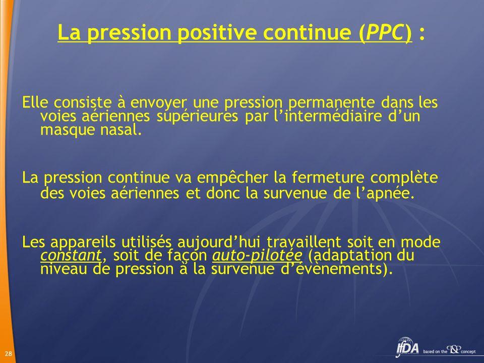 28 La pression positive continue (PPC) : Elle consiste à envoyer une pression permanente dans les voies aériennes supérieures par lintermédiaire dun m