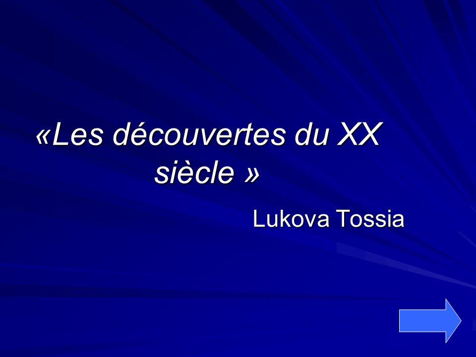 «Les découvertes du XX siècle » Lukova Tossia