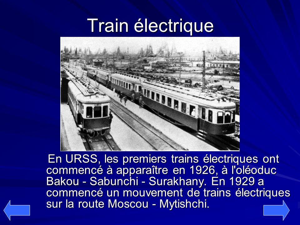 Train électrique En URSS, les premiers trains électriques ont commencé à apparaître en 1926, à l'oléoduc Bakou - Sabunchi - Surakhany. En 1929 a comme