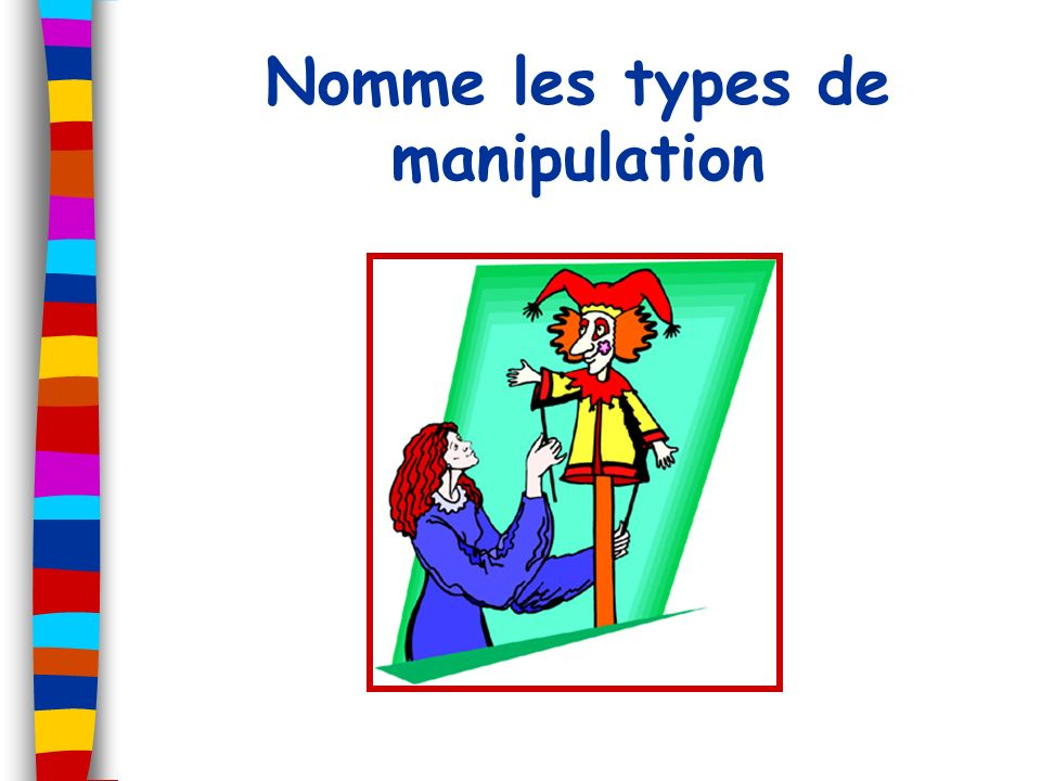 Nomme les types de manipulation