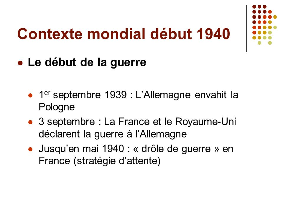 Contexte mondial début 1940 Le début de la guerre 1 er septembre 1939 : LAllemagne envahit la Pologne 3 septembre : La France et le Royaume-Uni déclar