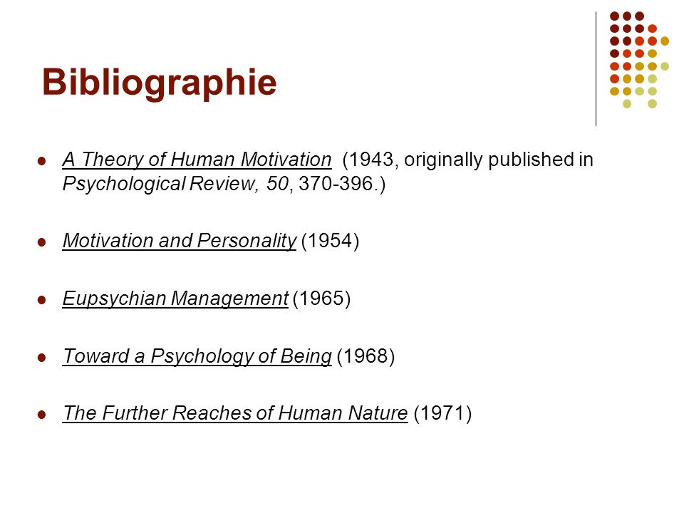 Bibliographie A Theory of Human Motivation (1943, originally published in Psychological Review, 50, 370-396.) Motivation and Personality (1954) Eupsyc