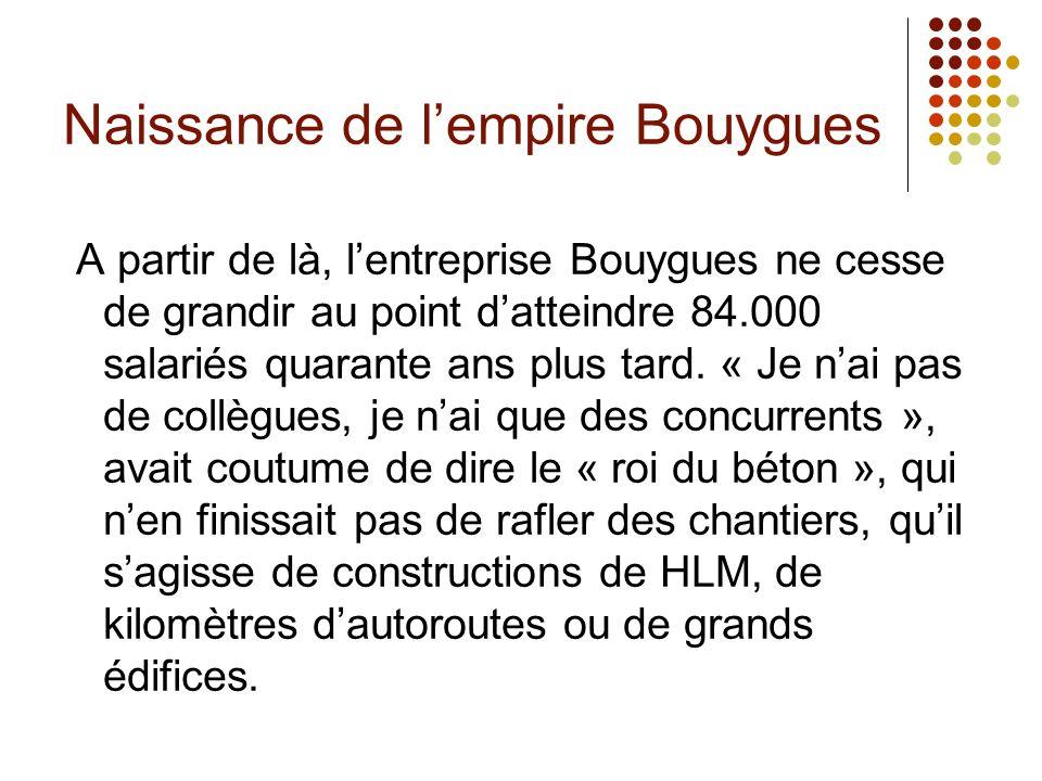 Naissance de lempire Bouygues A partir de là, lentreprise Bouygues ne cesse de grandir au point datteindre 84.000 salariés quarante ans plus tard. « J