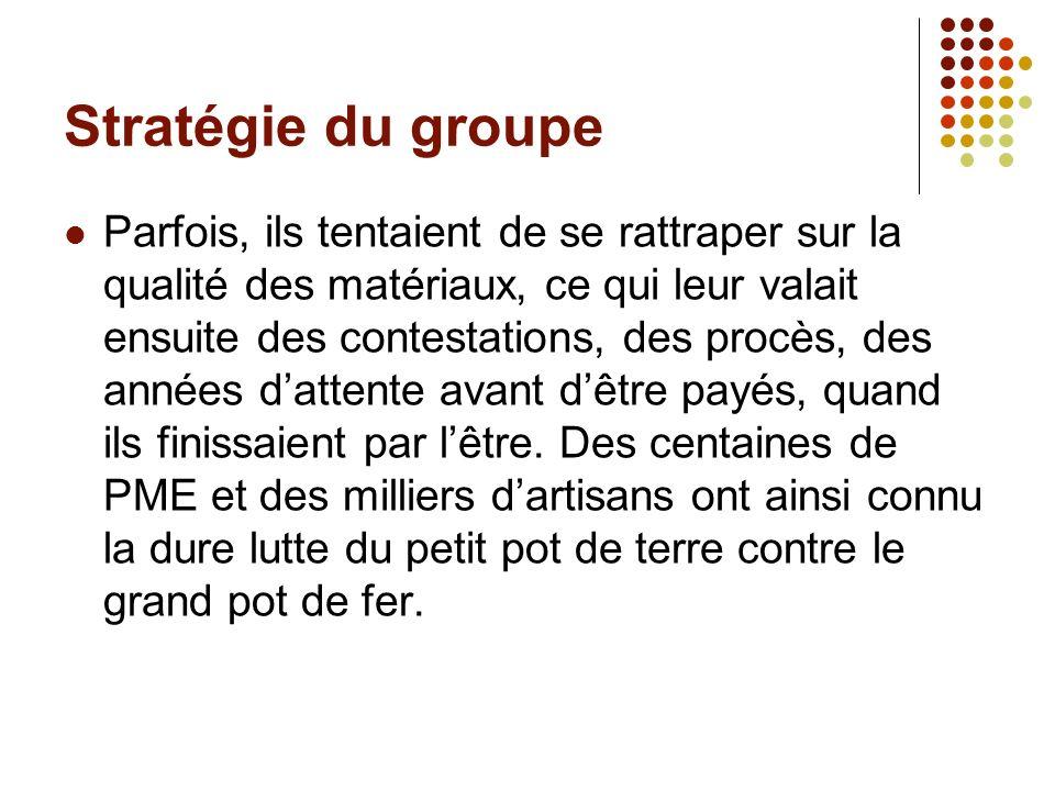 Stratégie du groupe Parfois, ils tentaient de se rattraper sur la qualité des matériaux, ce qui leur valait ensuite des contestations, des procès, des