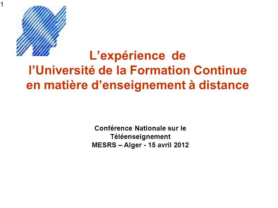 1 Lexpérience de lUniversité de la Formation Continue en matière denseignement à distance Conférence Nationale sur le Téléenseignement MESRS – Alger - 15 avril 2012