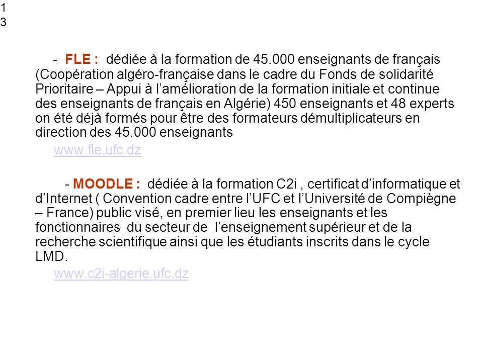 13 - FLE : dédiée à la formation de 45.000 enseignants de français (Coopération algéro-française dans le cadre du Fonds de solidarité Prioritaire – Appui à lamélioration de la formation initiale et continue des enseignants de français en Algérie) 450 enseignants et 48 experts on été déjà formés pour être des formateurs démultiplicateurs en direction des 45.000 enseignants www.fle.ufc.dz - MOODLE : dédiée à la formation C2i, certificat dinformatique et dInternet ( Convention cadre entre lUFC et lUniversité de Compiègne – France) public visé, en premier lieu les enseignants et les fonctionnaires du secteur de lenseignement supérieur et de la recherche scientifique ainsi que les étudiants inscrits dans le cycle LMD.