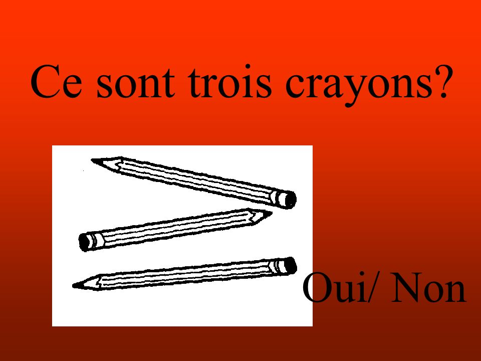 Ce sont trois crayons Oui/ Non