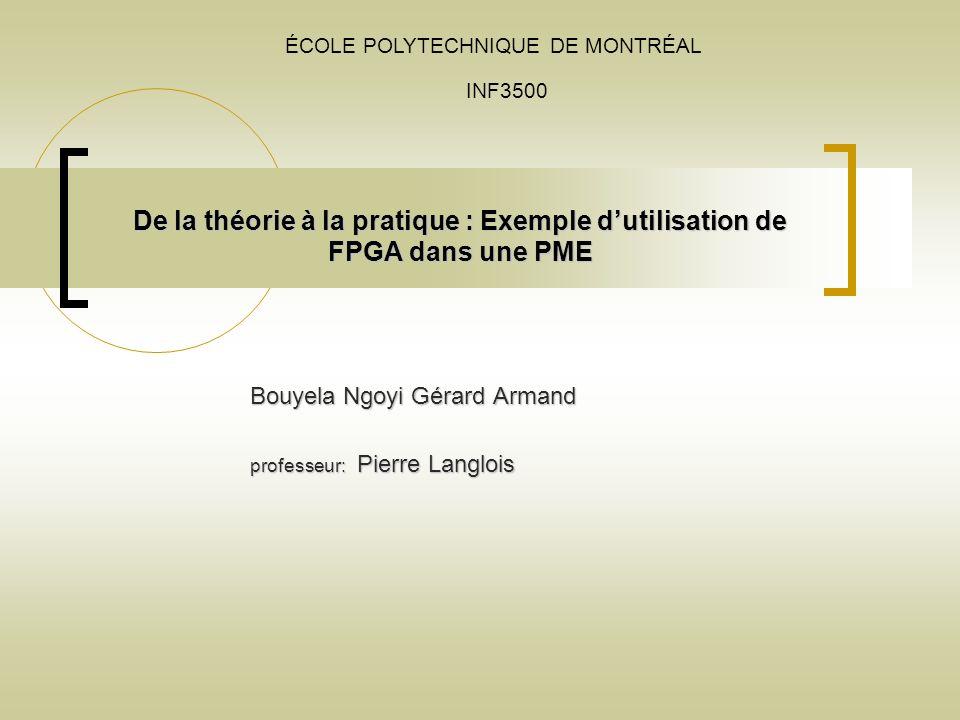De la théorie à la pratique : Exemple dutilisation de FPGA dans une PME Bouyela Ngoyi Gérard Armand professeur: Pierre Langlois ÉCOLE POLYTECHNIQUE DE