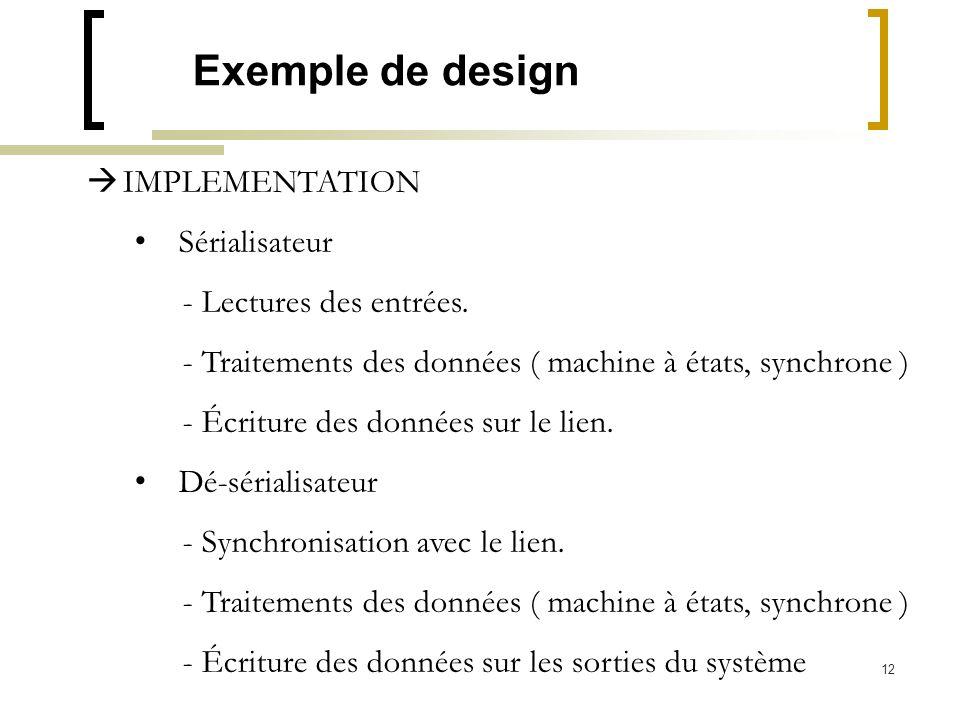 12 Exemple de design IMPLEMENTATION Sérialisateur - Lectures des entrées. - Traitements des données ( machine à états, synchrone ) - Écriture des donn