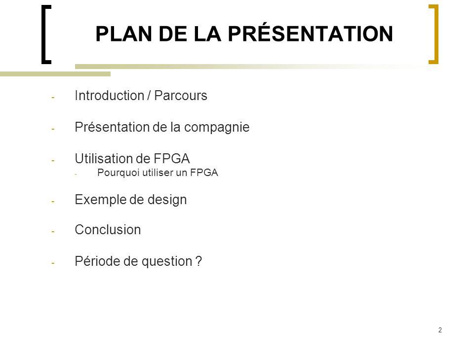 2 PLAN DE LA PRÉSENTATION - Introduction / Parcours - Présentation de la compagnie - Utilisation de FPGA - Pourquoi utiliser un FPGA - Exemple de desi