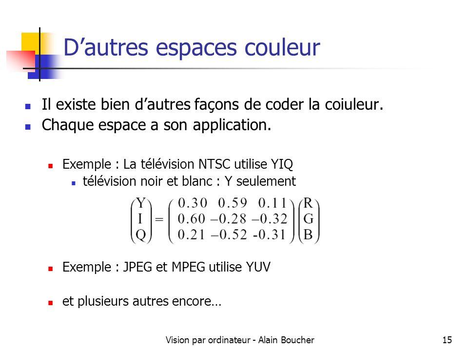 Vision par ordinateur - Alain Boucher15 Dautres espaces couleur Il existe bien dautres façons de coder la coiuleur. Chaque espace a son application. E