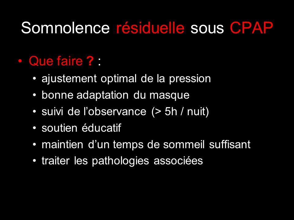 Somnolence résiduelle sous CPAP Que faire ? : ajustement optimal de la pression bonne adaptation du masque suivi de lobservance (> 5h / nuit) soutien