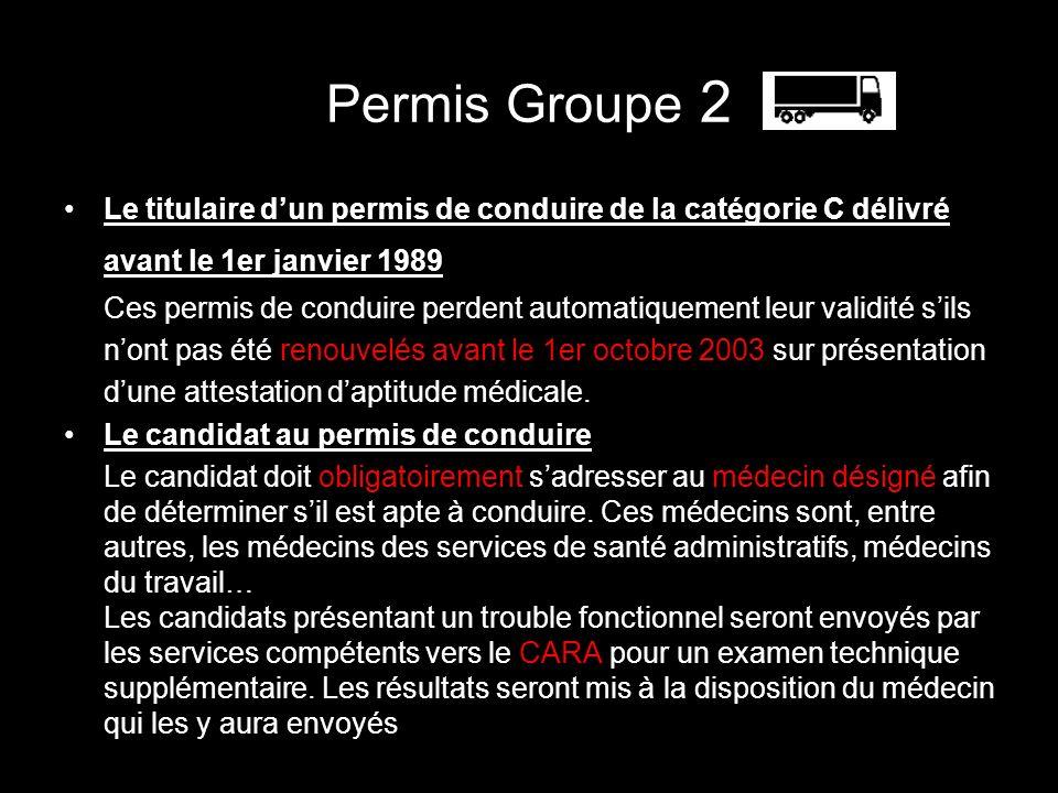 Permis Groupe 2 Le titulaire dun permis de conduire de la catégorie C délivré avant le 1er janvier 1989 Ces permis de conduire perdent automatiquement leur validité sils nont pas été renouvelés avant le 1er octobre 2003 sur présentation dune attestation daptitude médicale.