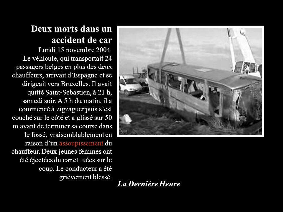 Deux morts dans un accident de car Lundi 15 novembre 2004 Le véhicule, qui transportait 24 passagers belges en plus des deux chauffeurs, arrivait dEspagne et se dirigeait vers Bruxelles.