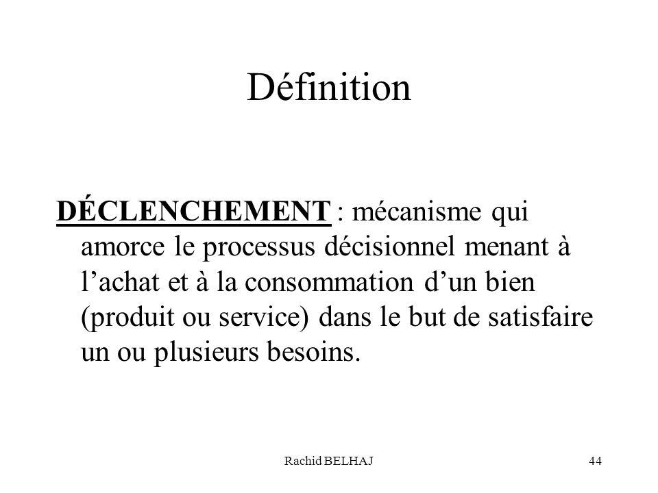 Rachid BELHAJ44 Définition DÉCLENCHEMENT : mécanisme qui amorce le processus décisionnel menant à lachat et à la consommation dun bien (produit ou ser