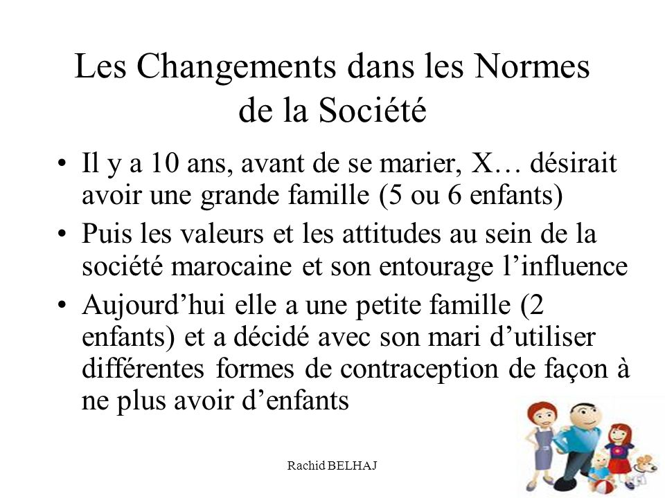 Rachid BELHAJ66 Les Changements dans les Normes de la Société Il y a 10 ans, avant de se marier, X… désirait avoir une grande famille (5 ou 6 enfants)