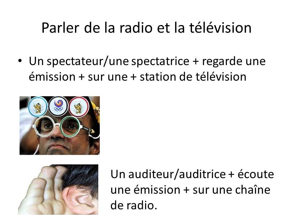 Parler de la radio et la télévision Un spectateur/une spectatrice + regarde une émission + sur une + station de télévision Un auditeur/auditrice + éco