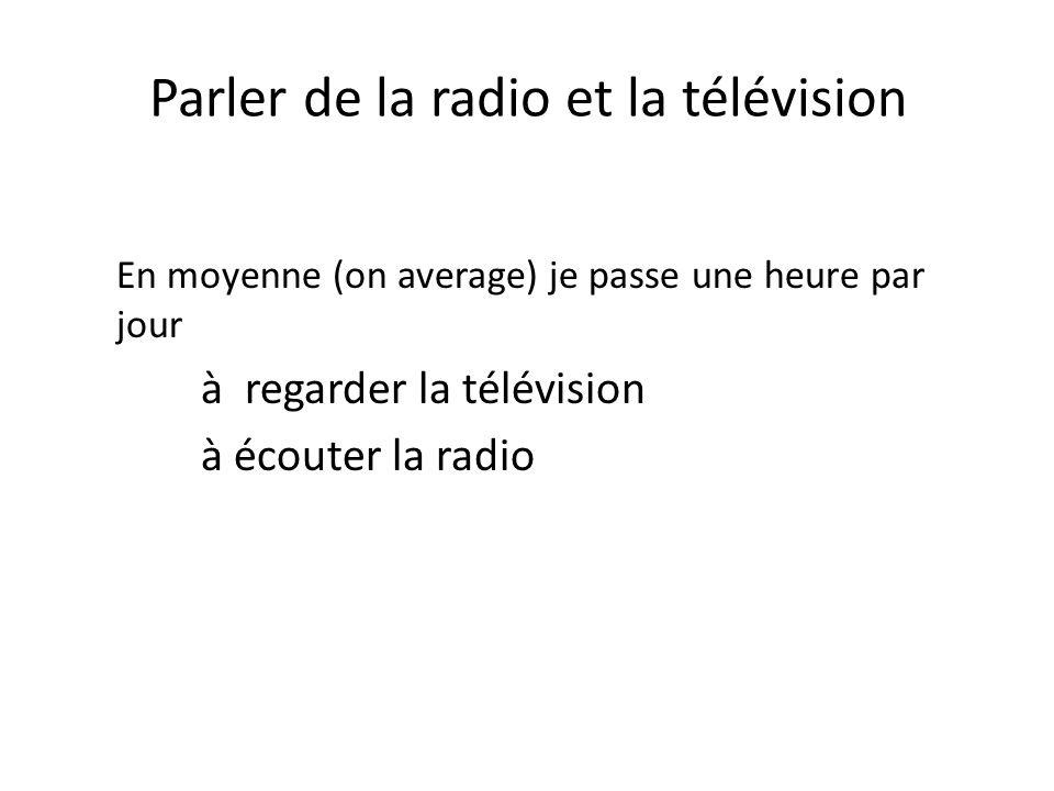 Parler de la radio et la télévision En moyenne (on average) je passe une heure par jour à regarder la télévision à écouter la radio