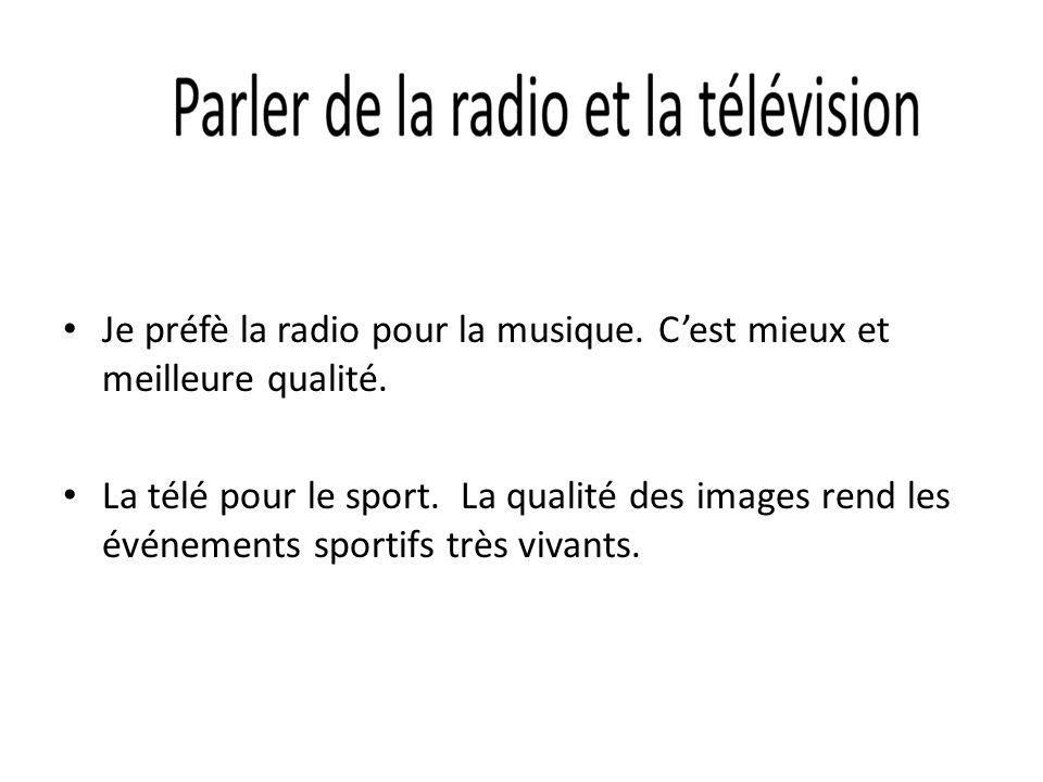 Je préfè la radio pour la musique. Cest mieux et meilleure qualité. La télé pour le sport. La qualité des images rend les événements sportifs très viv