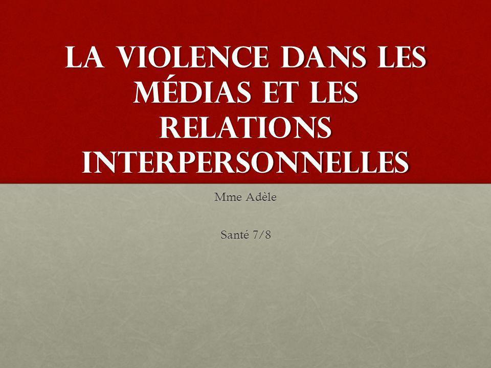 La violence dans les médias et les relations interpersonnelles Mme Adèle Santé 7/8