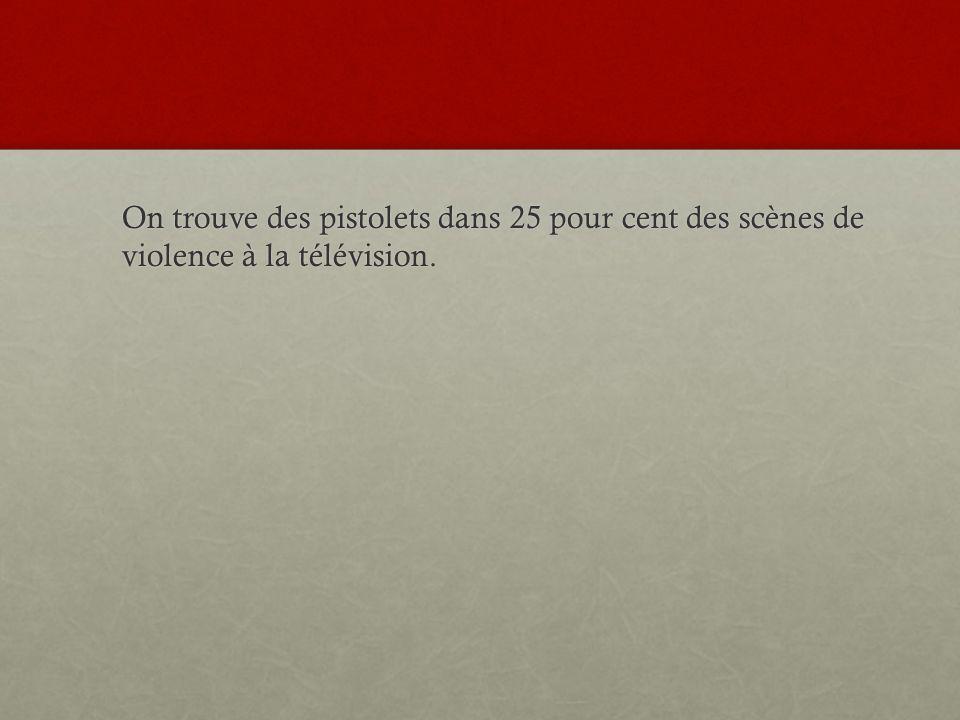 On trouve des pistolets dans 25 pour cent des scènes de violence à la télévision.