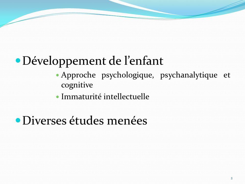 Développement de lenfant Approche psychologique, psychanalytique et cognitive Immaturité intellectuelle Diverses études menées 2