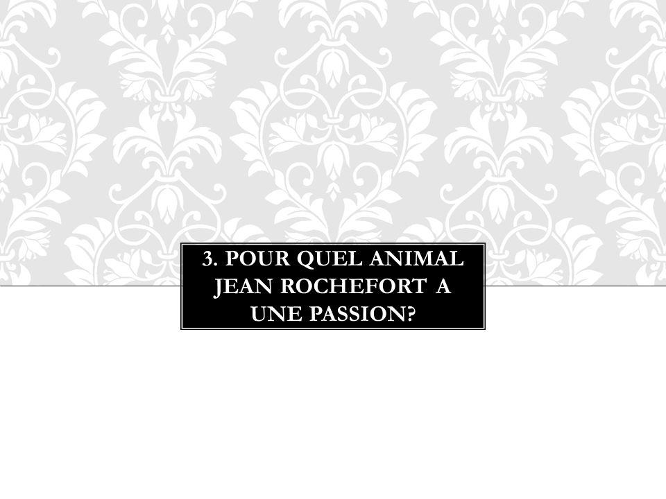 3. POUR QUEL ANIMAL JEAN ROCHEFORT A UNE PASSION?
