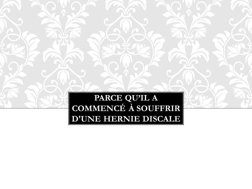 PARCE QUIL A COMMENCÉ À SOUFFRIR D'UNE HERNIE DISCALE
