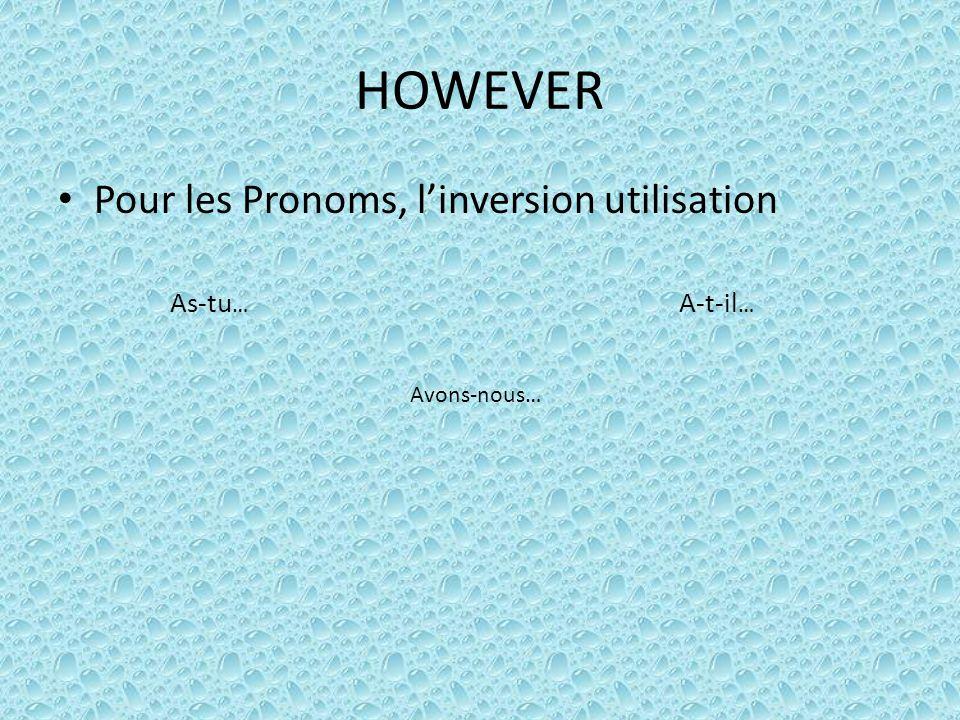 HOWEVER Pour les Pronoms, linversion utilisation As-tu … A-t-il … Avons-nous…