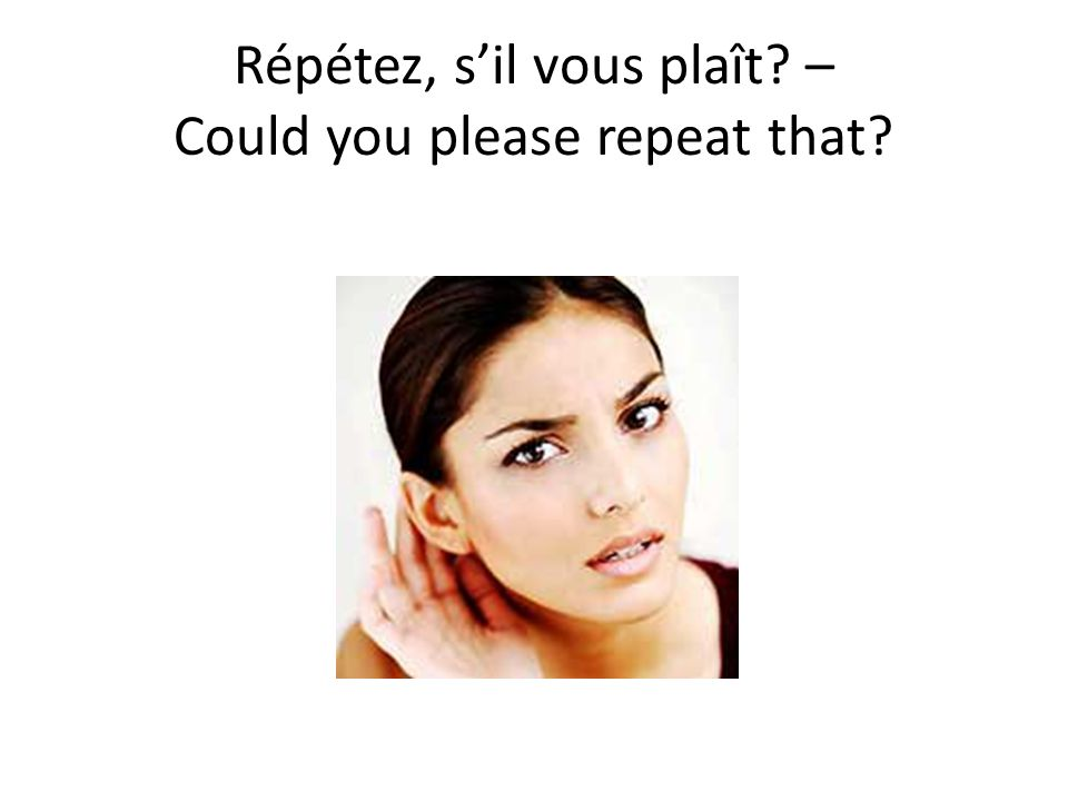 Répétez, sil vous plaît? – Could you please repeat that?